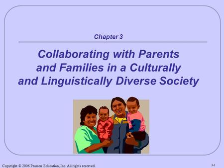 Copyright © 2006 Pearson Education, Inc. All rights reserved. 3-1 Chapter 3 Collaborating with Parents and Families in a Culturally and Linguistically.