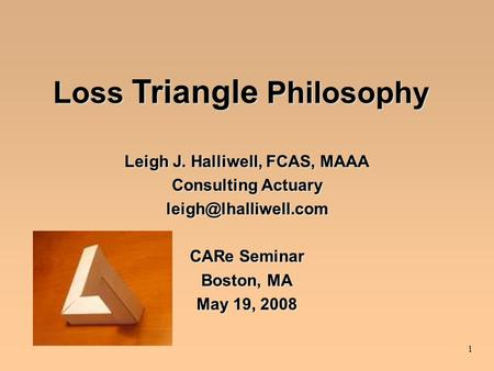 1 Loss Triangle Philosophy Leigh J. Halliwell, FCAS, MAAA Consulting Actuary CARe Seminar Boston, MA May 19, 2008 Leigh J. Halliwell,