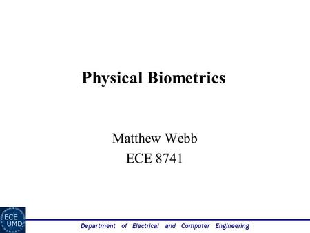Department of Electrical and Computer Engineering Physical Biometrics Matthew Webb ECE 8741.