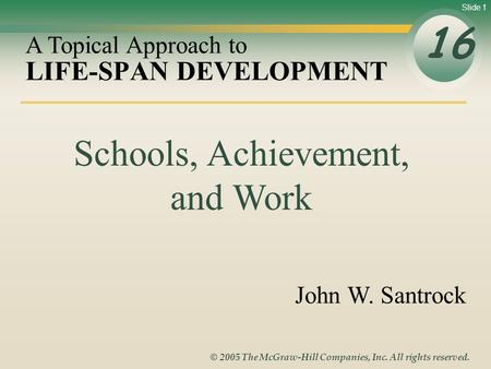 Slide 1 © 2005 The McGraw-Hill Companies, Inc. All rights reserved. LIFE-SPAN DEVELOPMENT 16 A Topical Approach to John W. Santrock Schools, Achievement,