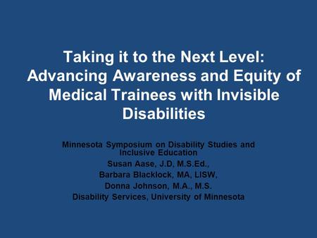 Taking it to the Next Level: Advancing Awareness and Equity of Medical Trainees with Invisible Disabilities Minnesota Symposium on Disability Studies and.