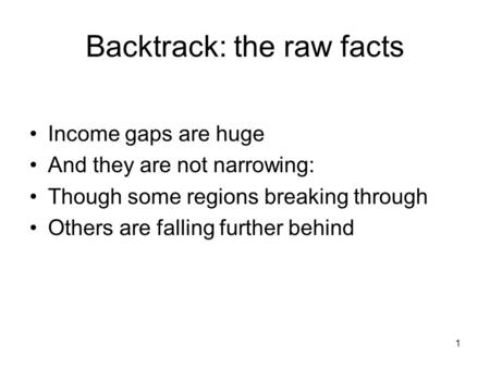 1 Backtrack: the raw facts Income gaps are huge And they are not narrowing: Though some regions breaking through Others are falling further behind.