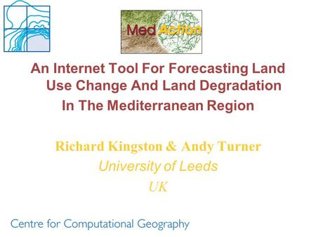 An Internet Tool For Forecasting Land Use Change And Land Degradation In The Mediterranean Region Richard Kingston & Andy Turner University of Leeds UK.
