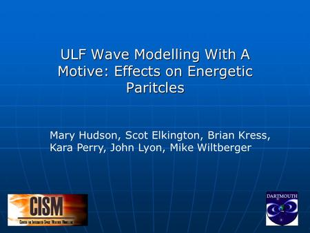 ULF Wave Modelling With A Motive: Effects on Energetic Paritcles Mary Hudson, Scot Elkington, Brian Kress, Kara Perry, John Lyon, Mike Wiltberger.