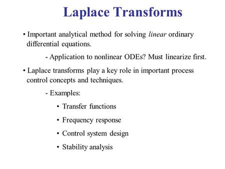 Laplace Transforms Important analytical method for solving linear ordinary differential equations. - Application to nonlinear ODEs? Must linearize first.