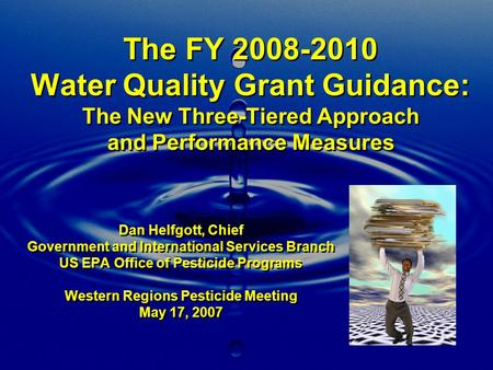 The FY 2008-2010 Water Quality Grant Guidance: The New Three-Tiered Approach and Performance Measures Dan Helfgott, Chief Government and International.