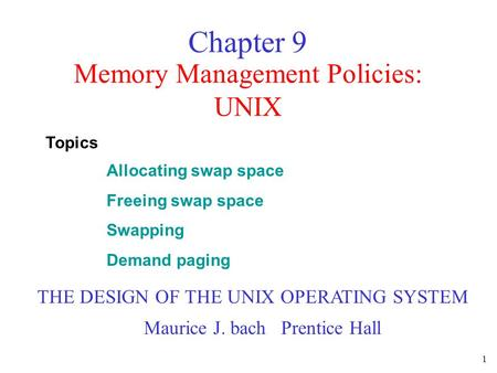 1 Memory Management Policies: UNIX Chapter 9 THE DESIGN OF THE UNIX OPERATING SYSTEM Maurice J. bach Prentice Hall Allocating swap space Freeing swap space.