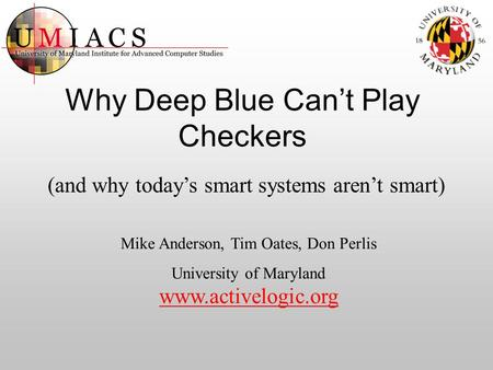Why Deep Blue Can't Play Checkers (and why today's smart systems aren't smart) Mike Anderson, Tim Oates, Don Perlis University of Maryland www.activelogic.org.