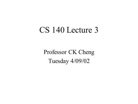CS 140 Lecture 3 Professor CK Cheng Tuesday 4/09/02.