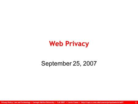 Privacy Policy, Law and Technology Carnegie Mellon University Fall 2007 Lorrie Cranor  1 Web Privacy.