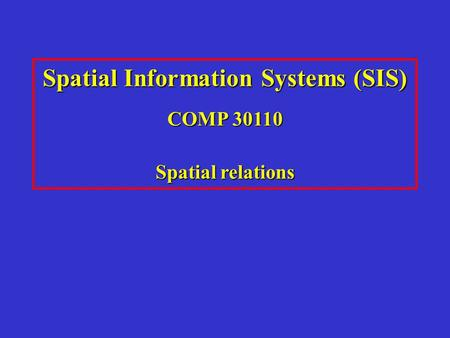 Spatial Information Systems (SIS) COMP 30110 Spatial relations.