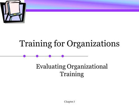 Chapter 3 Training for Organizations Evaluating Organizational Training.