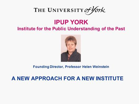 IPUP YORK Institute for the Public Understanding of the Past Founding Director, Professor Helen Weinstein A NEW APPROACH FOR A NEW INSTITUTE.