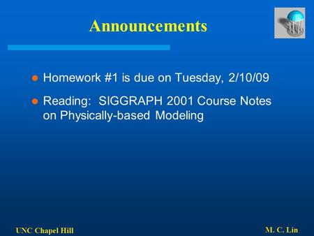UNC Chapel Hill M. C. Lin Announcements Homework #1 is due on Tuesday, 2/10/09 Reading: SIGGRAPH 2001 Course Notes on Physically-based Modeling.