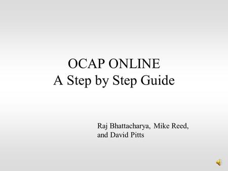 OCAP ONLINE A Step by Step Guide Raj Bhattacharya, Mike Reed, and David Pitts.