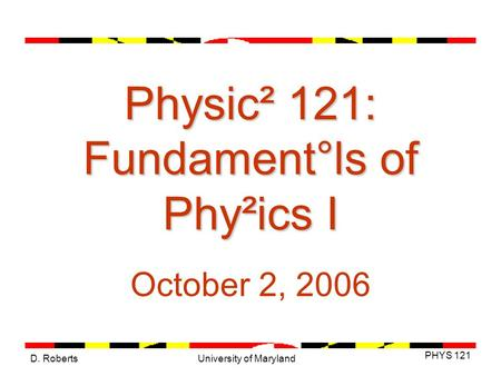 D. Roberts PHYS 121 University of Maryland Physic² 121: Fundament°ls of Phy²ics I October 2, 2006.