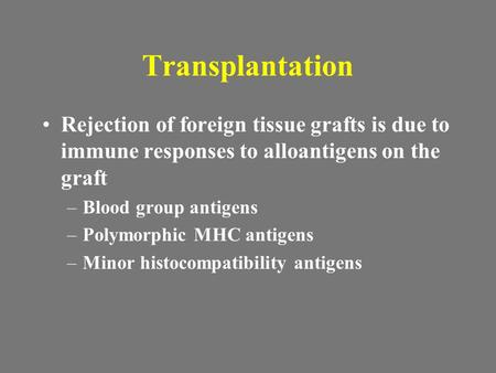 Transplantation Rejection of foreign tissue grafts is due to immune responses to alloantigens on the graft Blood group antigens Polymorphic MHC antigens.