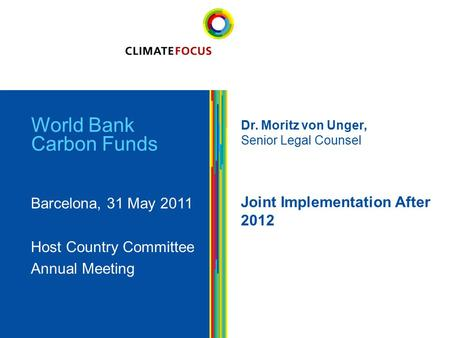 1 World Bank Carbon Funds Barcelona, 31 May 2011 Host Country Committee Annual Meeting Dr. Moritz von Unger, Senior Legal Counsel Joint Implementation.