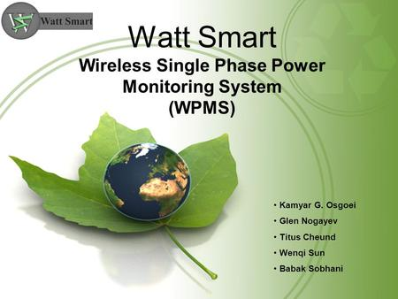 Watt Smart Wireless Single Phase Power Monitoring System (WPMS) Kamyar G. Osgoei Glen Nogayev Titus Cheund Wenqi Sun Babak Sobhani.