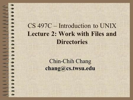 CS 497C – Introduction to UNIX Lecture 2: Work with Files and Directories Chin-Chih Chang