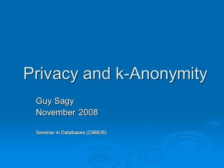 Privacy and k-Anonymity Guy Sagy November 2008 Seminar in Databases (236826)