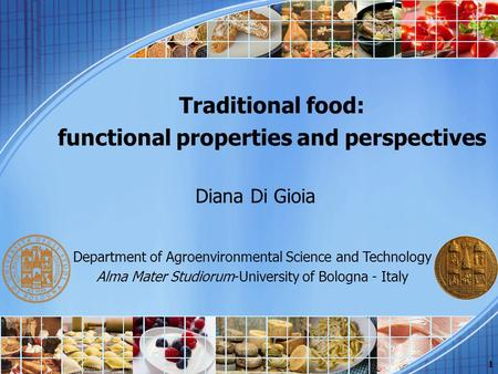 Traditional food: functional properties and perspectives Diana Di Gioia 1 Department of Agroenvironmental Science and Technology Alma Mater Studiorum-University.