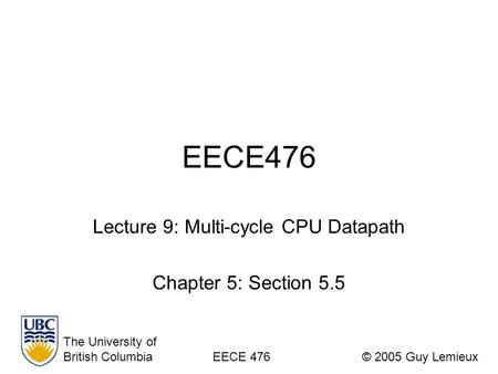 EECE476 Lecture 9: Multi-cycle CPU Datapath Chapter 5: Section 5.5 The University of British ColumbiaEECE 476© 2005 Guy Lemieux.