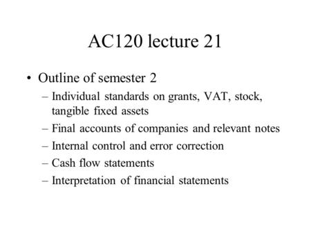 AC120 lecture 21 Outline of semester 2 –Individual standards on grants, VAT, stock, tangible fixed assets –Final accounts of companies and relevant notes.