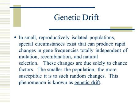 Genetic Drift In small, reproductively isolated populations, special circumstances exist that can produce rapid changes in gene frequencies totally independent.