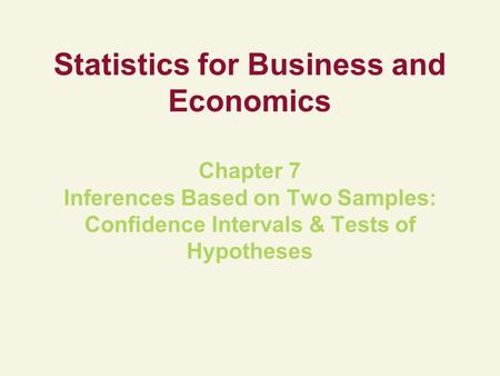 Statistics for Business and Economics Chapter 7 Inferences Based on Two Samples: Confidence Intervals & Tests of Hypotheses.