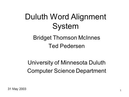 1 Duluth Word Alignment System Bridget Thomson McInnes Ted Pedersen University of Minnesota Duluth Computer Science Department 31 May 2003.