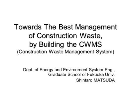 Towards The Best Management of Construction Waste, by Building the CWMS (Construction Waste Management System) Dept. of Energy and Environment System Eng.,