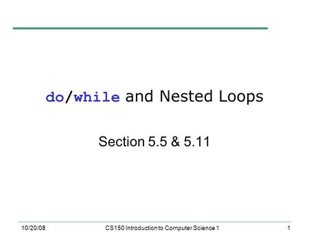 1 10/20/08CS150 Introduction to Computer Science 1 do/while and Nested Loops Section 5.5 & 5.11.
