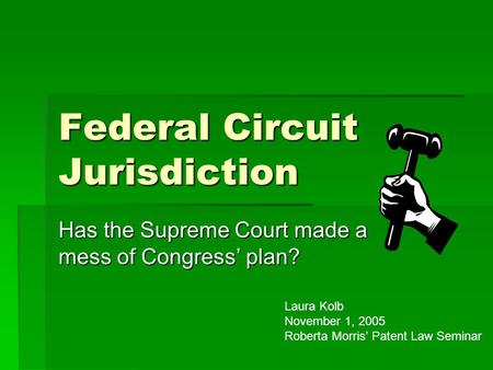 Federal Circuit Jurisdiction Has the Supreme Court made a mess of Congress' plan? Laura Kolb November 1, 2005 Roberta Morris' Patent Law Seminar.