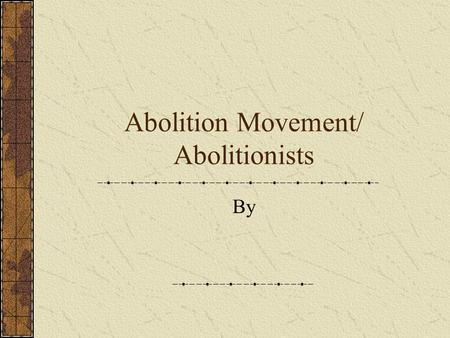 Abolition Movement/ Abolitionists By Early History of Abolitionism First appeared in Britain and France in 18 th and 19 th centuries. Who was some of.
