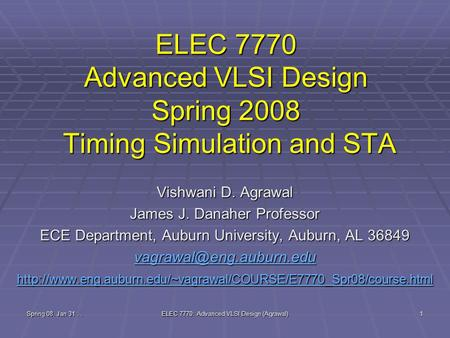 Spring 08, Jan 31.. ELEC 7770: Advanced VLSI Design (Agrawal) 1 ELEC 7770 Advanced VLSI Design Spring 2008 Timing Simulation and STA Vishwani D. Agrawal.