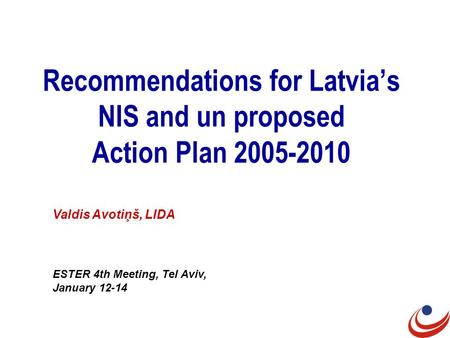 Recommendations for Latvia's NIS and un proposed Action Plan 2005-2010 Valdis Avotiņš, LIDA ESTER 4th Meeting, Tel Aviv, January 12-14.
