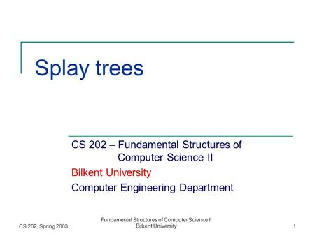 CS 202, Spring 2003 Fundamental Structures of Computer Science II Bilkent University1 Splay trees CS 202 – Fundamental Structures of Computer Science II.