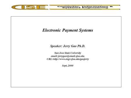 Electronic Payment Systems Speaker: Jerry Gao Ph.D. San Jose State University   URL:  Sept,