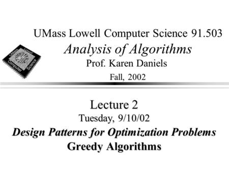 UMass Lowell Computer Science 91.503 Analysis of Algorithms Prof. Karen Daniels Fall, 2002 Lecture 2 Tuesday, 9/10/02 Design Patterns for Optimization.