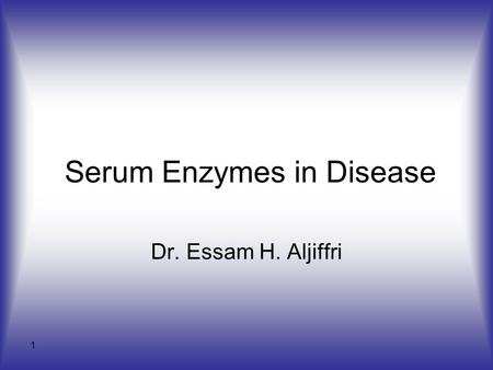 1 Serum Enzymes in Disease Dr. Essam H. Aljiffri.