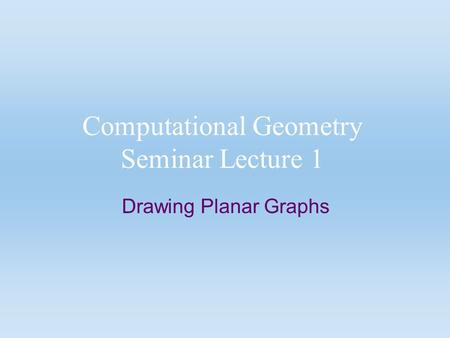 Computational Geometry Seminar Lecture 1 Drawing Planar Graphs.