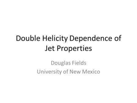 Double Helicity Dependence of Jet Properties Douglas Fields University of New Mexico.