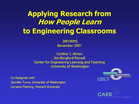 1 Applying Research from How People Learn to Engineering Classrooms INFORMS November 2007 Cynthia J. Atman Jim Borgford-Parnell Center for Engineering.