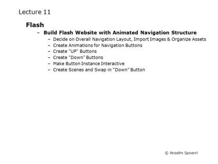 © Anselm Spoerri Lecture 11 Flash –Build Flash Website with Animated Navigation Structure –Decide on Overall Navigation Layout, Import Images & Organize.