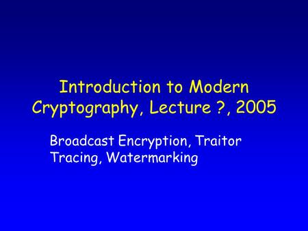 Introduction to Modern Cryptography, Lecture ?, 2005 Broadcast Encryption, Traitor Tracing, Watermarking.