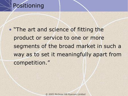 "© 2005 McGraw-Hill Ryerson Limited Positioning ""The art and science of fitting the product or service to one or more segments of the broad market in such."