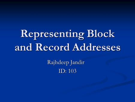 Representing Block and Record Addresses Rajhdeep Jandir ID: 103.