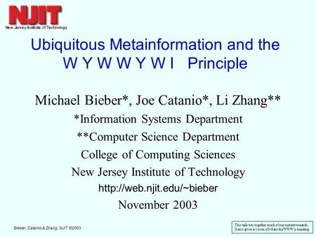 Bieber, Catanio & Zhang, NJIT ©2003 1 Ubiquitous Metainformation and the W Y W W Y W I Principle Michael Bieber*, Joe Catanio*, Li Zhang** *Information.
