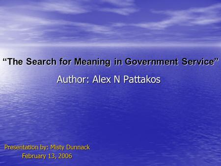 """The Search for Meaning in Government Service"" Author: Alex N Pattakos Presentation by: Misty Dunnack February 13, 2006."